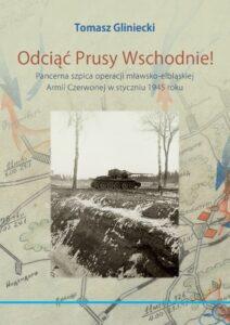 """""""Odciąć Prusy Wschodnie! Pancerna szpica operacji mławsko-elbląskiej Armii Czerwonej w styczniu 1945 roku"""""""